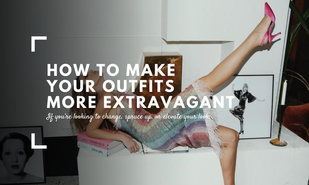How to Make Your Outfits More Extravagant